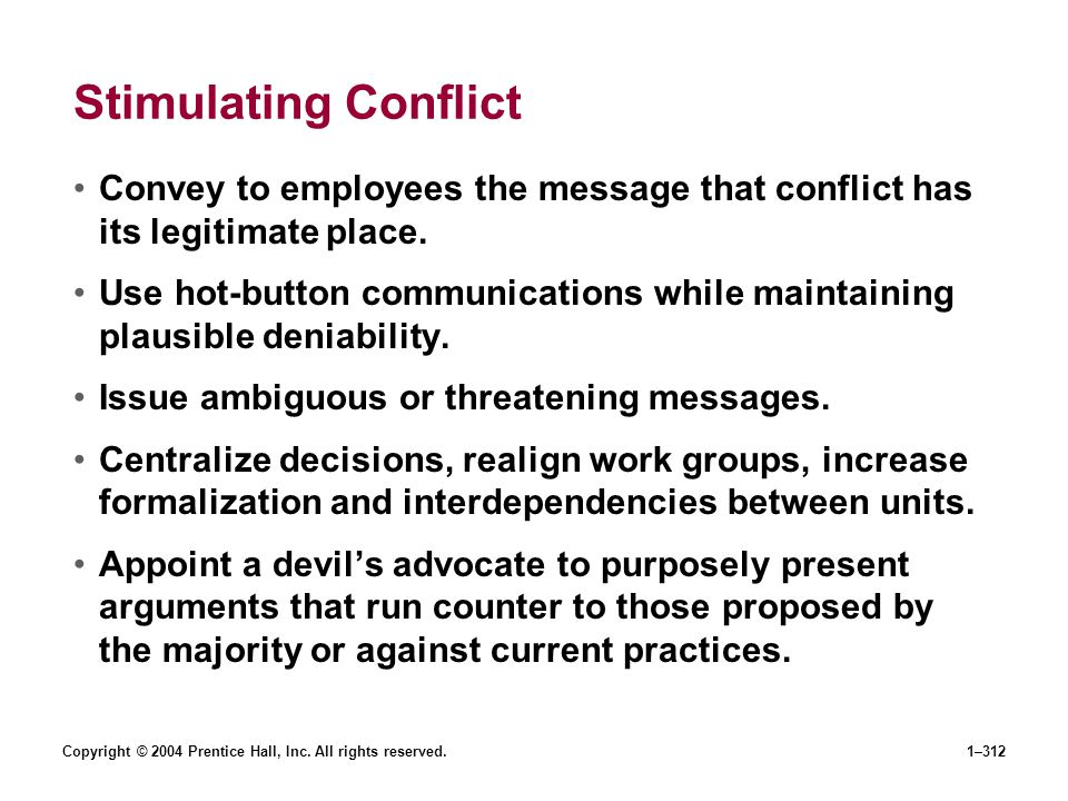 Copyright © 2004 Prentice Hall, Inc. All rights reserved.1–312 Stimulating Conflict Convey to employees the message that conflict has its legitimate p