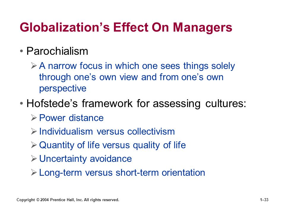 Copyright © 2004 Prentice Hall, Inc. All rights reserved.1–33 Globalizations Effect On Managers Parochialism A narrow focus in which one sees things s