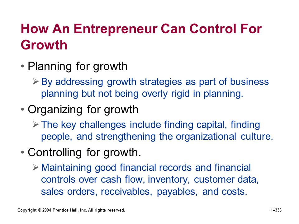 Copyright © 2004 Prentice Hall, Inc. All rights reserved.1–333 How An Entrepreneur Can Control For Growth Planning for growth By addressing growth str