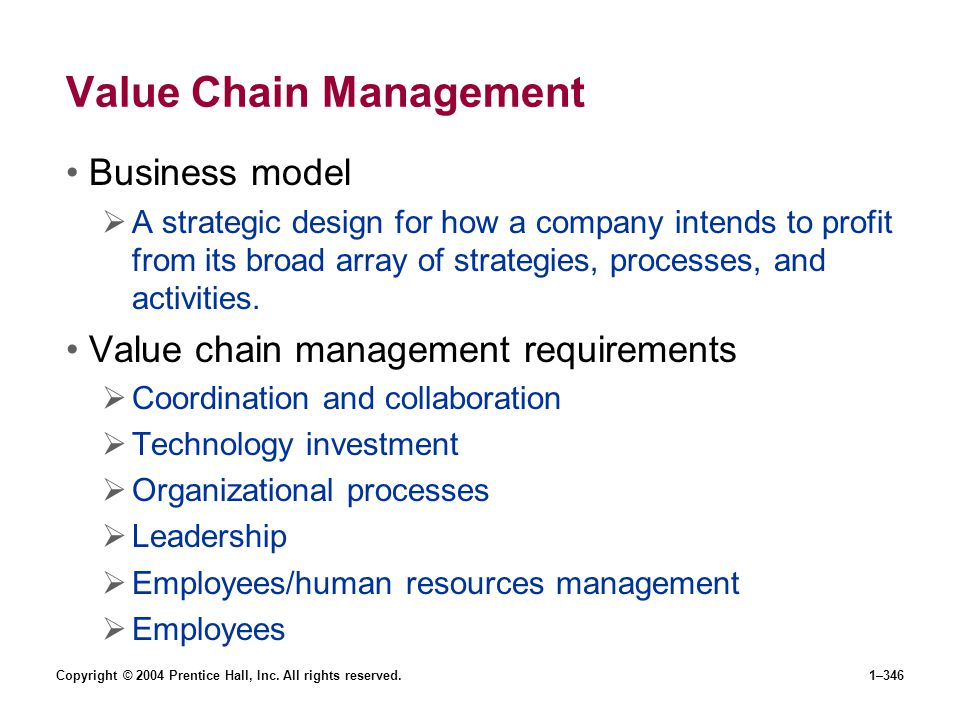 Copyright © 2004 Prentice Hall, Inc. All rights reserved.1–346 Value Chain Management Business model A strategic design for how a company intends to p