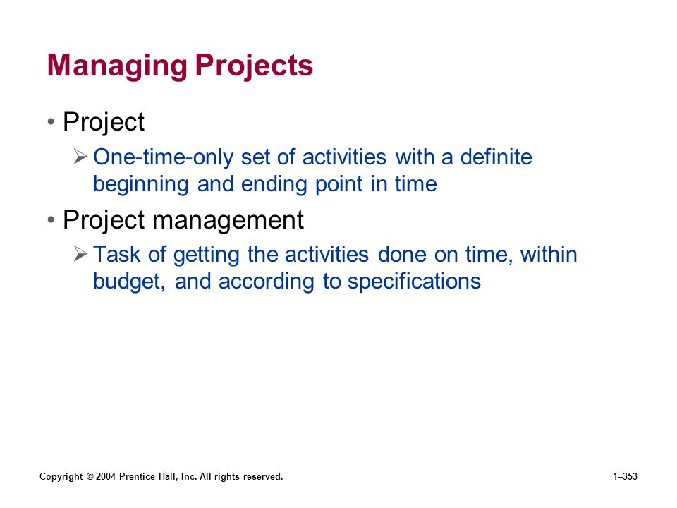 Copyright © 2004 Prentice Hall, Inc. All rights reserved.1–353 Managing Projects Project One-time-only set of activities with a definite beginning and