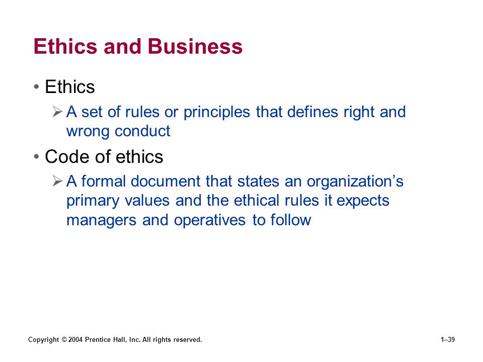 Copyright © 2004 Prentice Hall, Inc. All rights reserved.1–39 Ethics and Business Ethics A set of rules or principles that defines right and wrong con