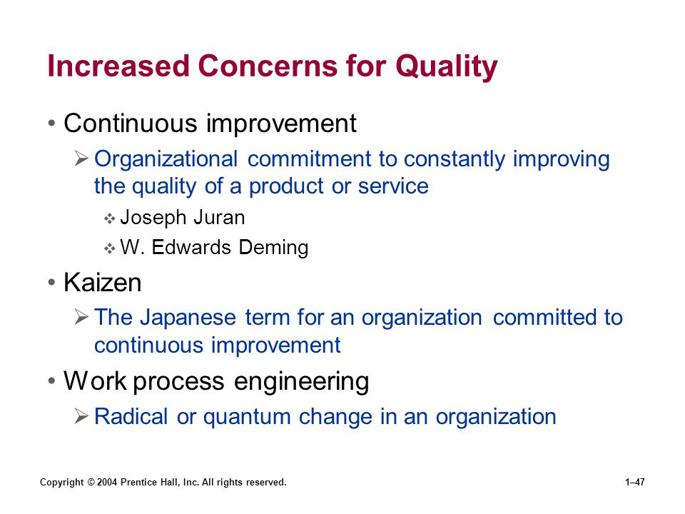 Copyright © 2004 Prentice Hall, Inc. All rights reserved.1–47 Increased Concerns for Quality Continuous improvement Organizational commitment to const
