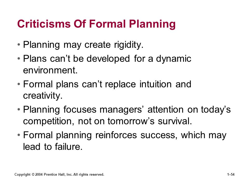 Copyright © 2004 Prentice Hall, Inc. All rights reserved.1–54 Criticisms Of Formal Planning Planning may create rigidity. Plans cant be developed for