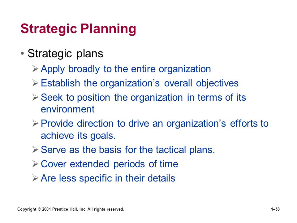 Copyright © 2004 Prentice Hall, Inc. All rights reserved.1–58 Strategic Planning Strategic plans Apply broadly to the entire organization Establish th
