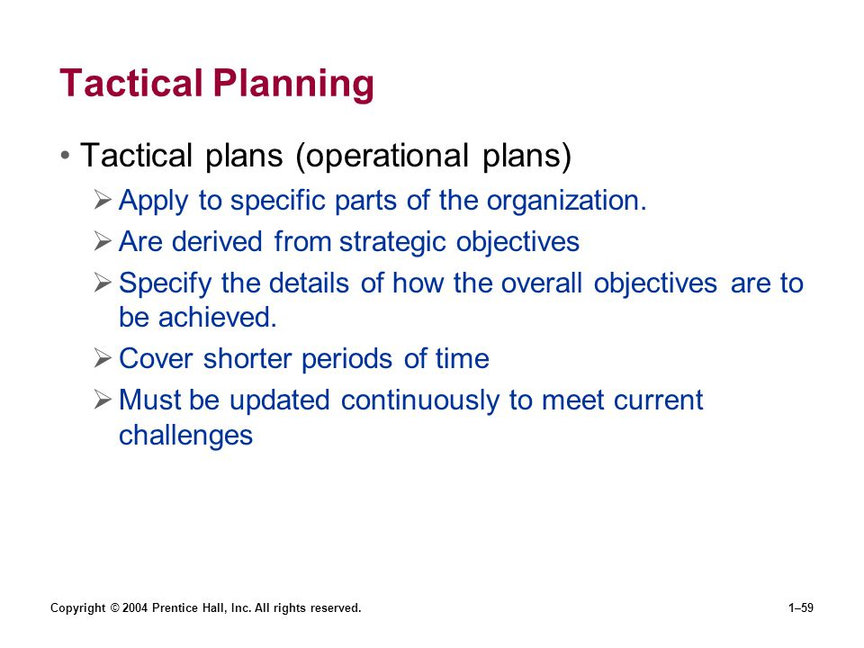 Copyright © 2004 Prentice Hall, Inc. All rights reserved.1–59 Tactical Planning Tactical plans (operational plans) Apply to specific parts of the orga