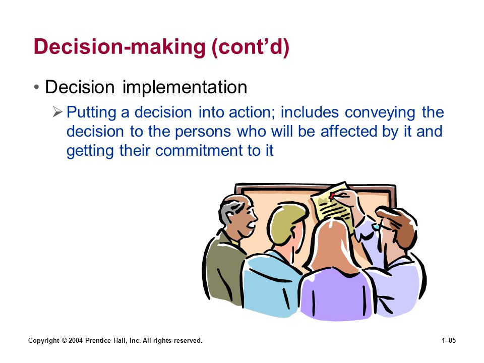 Copyright © 2004 Prentice Hall, Inc. All rights reserved.1–85 Decision-making (contd) Decision implementation Putting a decision into action; includes