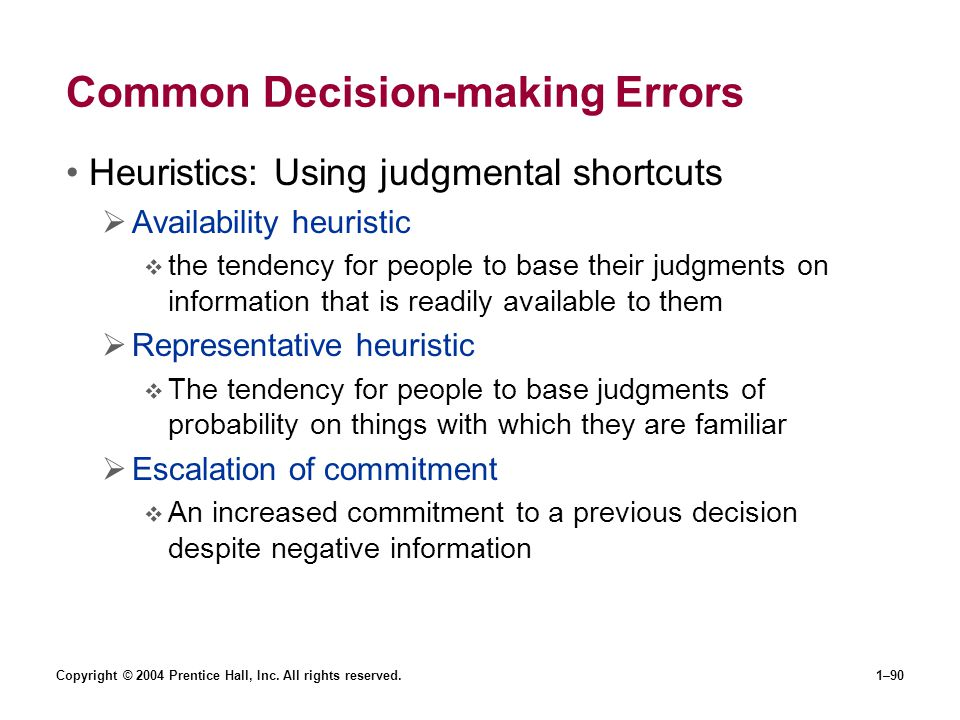 Copyright © 2004 Prentice Hall, Inc. All rights reserved.1–90 Common Decision-making Errors Heuristics: Using judgmental shortcuts Availability heuris