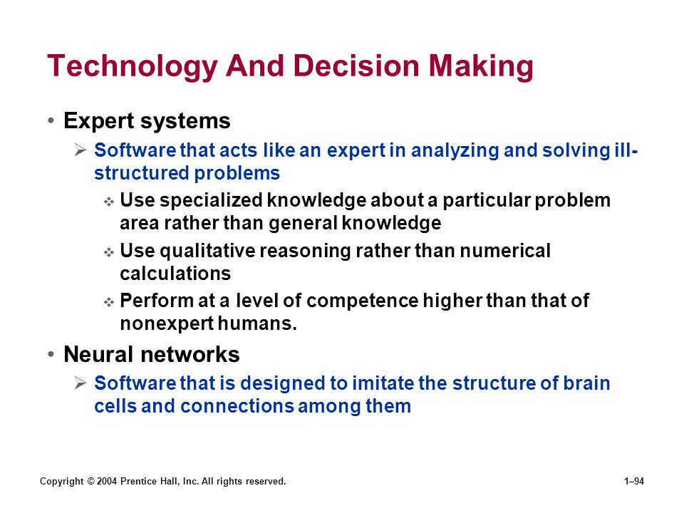 Copyright © 2004 Prentice Hall, Inc. All rights reserved.1–94 Technology And Decision Making Expert systems Software that acts like an expert in analy