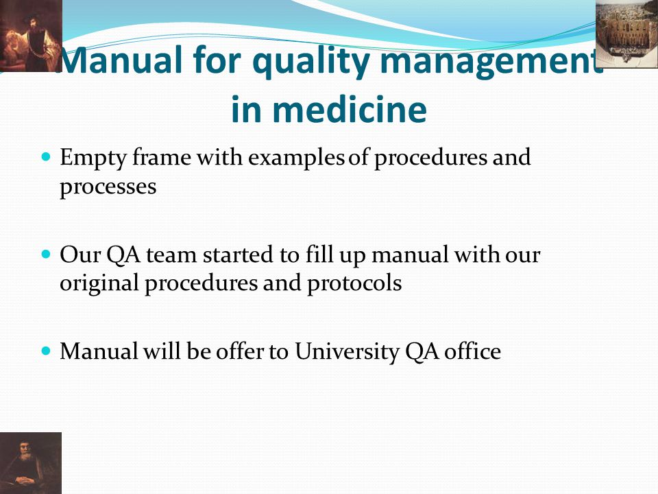 Manual for quality management in medicine Empty frame with examples of procedures and processes Our QA team started to fill up manual with our original procedures and protocols Manual will be offer to University QA office