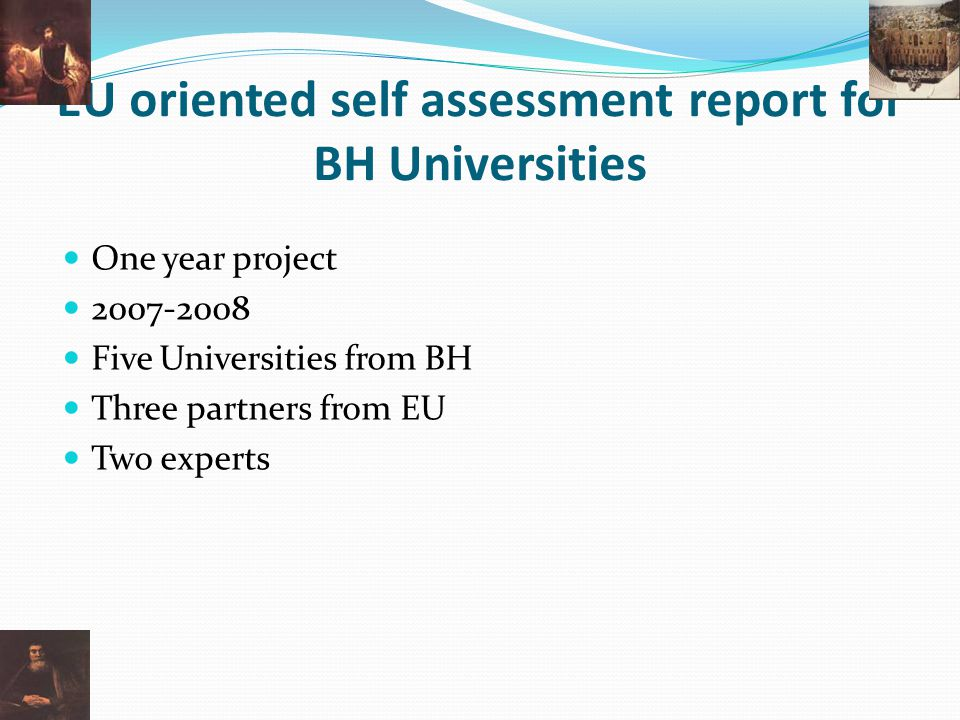 EU oriented self assessment report for BH Universities One year project 2007-2008 Five Universities from BH Three partners from EU Two experts