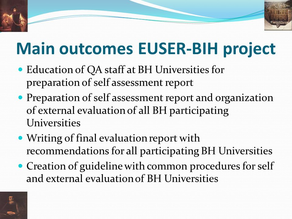 Main outcomes EUSER-BIH project Education of QA staff at BH Universities for preparation of self assessment report Preparation of self assessment report and organization of external evaluation of all BH participating Universities Writing of final evaluation report with recommendations for all participating BH Universities Creation of guideline with common procedures for self and external evaluation of BH Universities