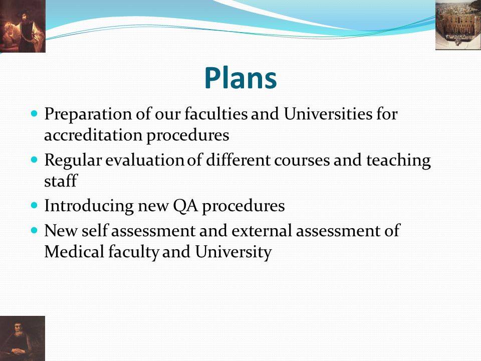 Plans Preparation of our faculties and Universities for accreditation procedures Regular evaluation of different courses and teaching staff Introducing new QA procedures New self assessment and external assessment of Medical faculty and University