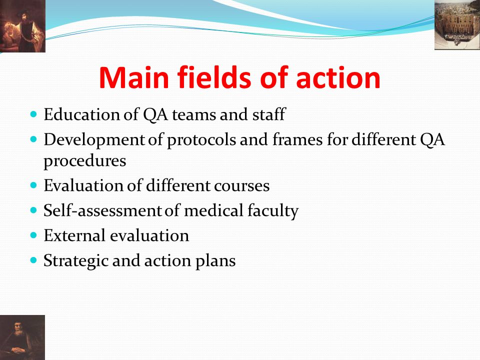 Main fields of action Education of QA teams and staff Development of protocols and frames for different QA procedures Evaluation of different courses Self-assessment of medical faculty External evaluation Strategic and action plans
