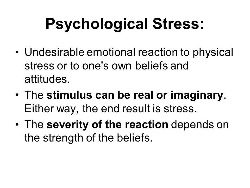 Psychological Stress: Undesirable emotional reaction to physical stress or to one s own beliefs and attitudes.