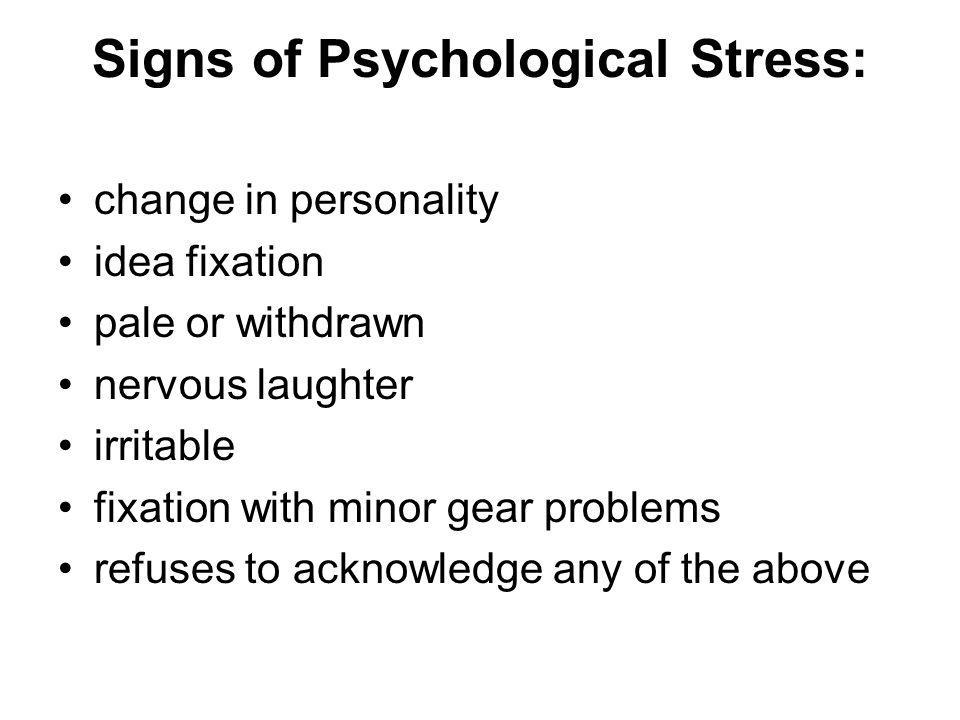 Signs of Psychological Stress: change in personality idea fixation pale or withdrawn nervous laughter irritable fixation with minor gear problems refuses to acknowledge any of the above