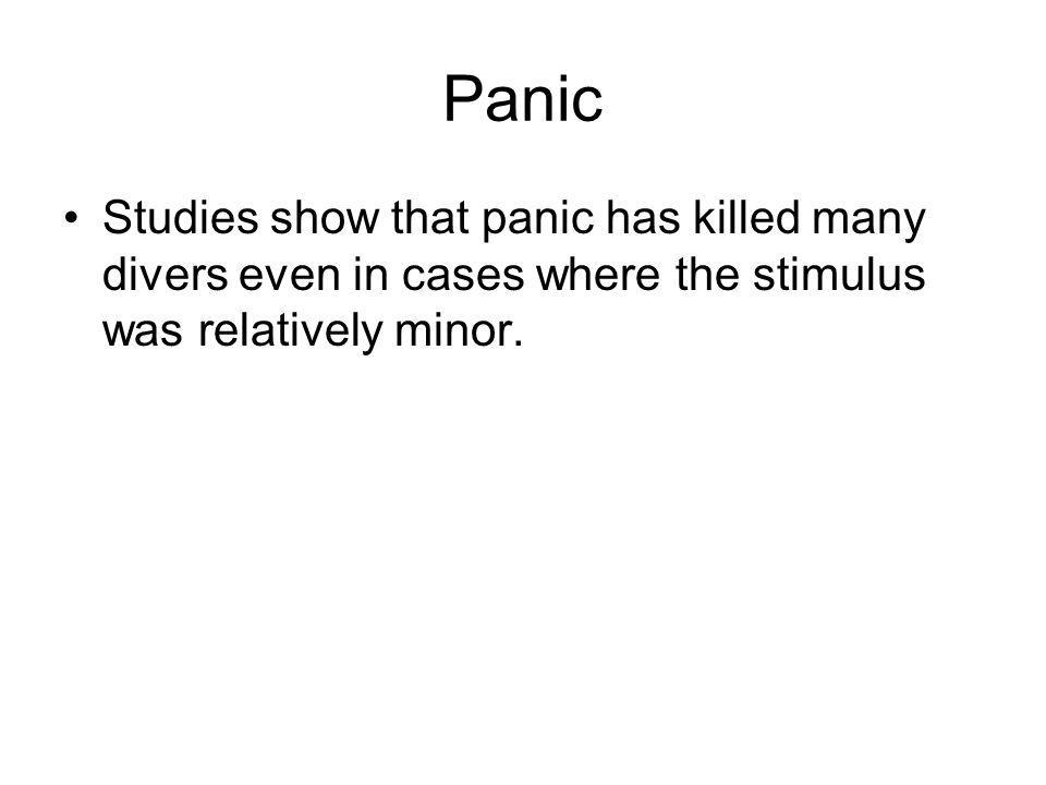 Panic Studies show that panic has killed many divers even in cases where the stimulus was relatively minor.