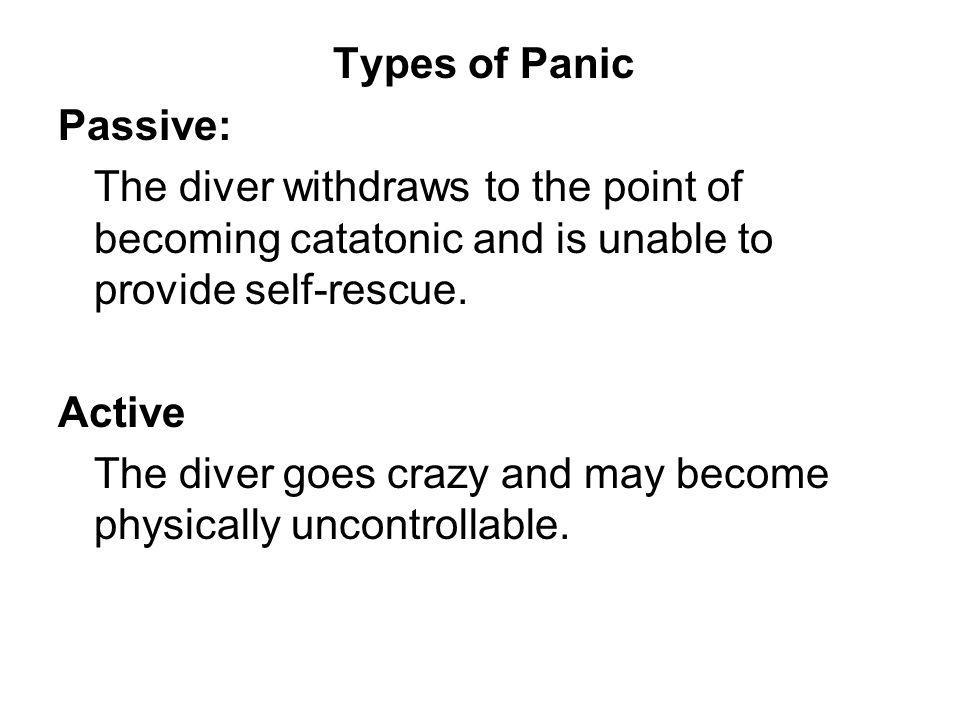 Types of Panic Passive: The diver withdraws to the point of becoming catatonic and is unable to provide self-rescue.