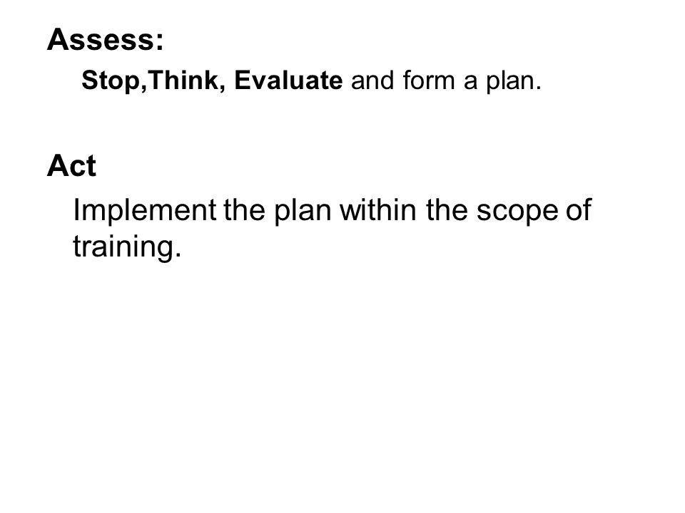 Assess: Stop,Think, Evaluate and form a plan. Act Implement the plan within the scope of training.