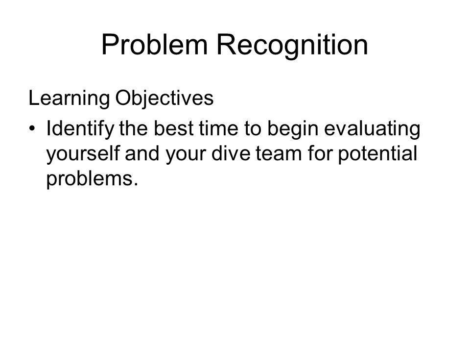 Problem Recognition Learning Objectives Identify the best time to begin evaluating yourself and your dive team for potential problems.