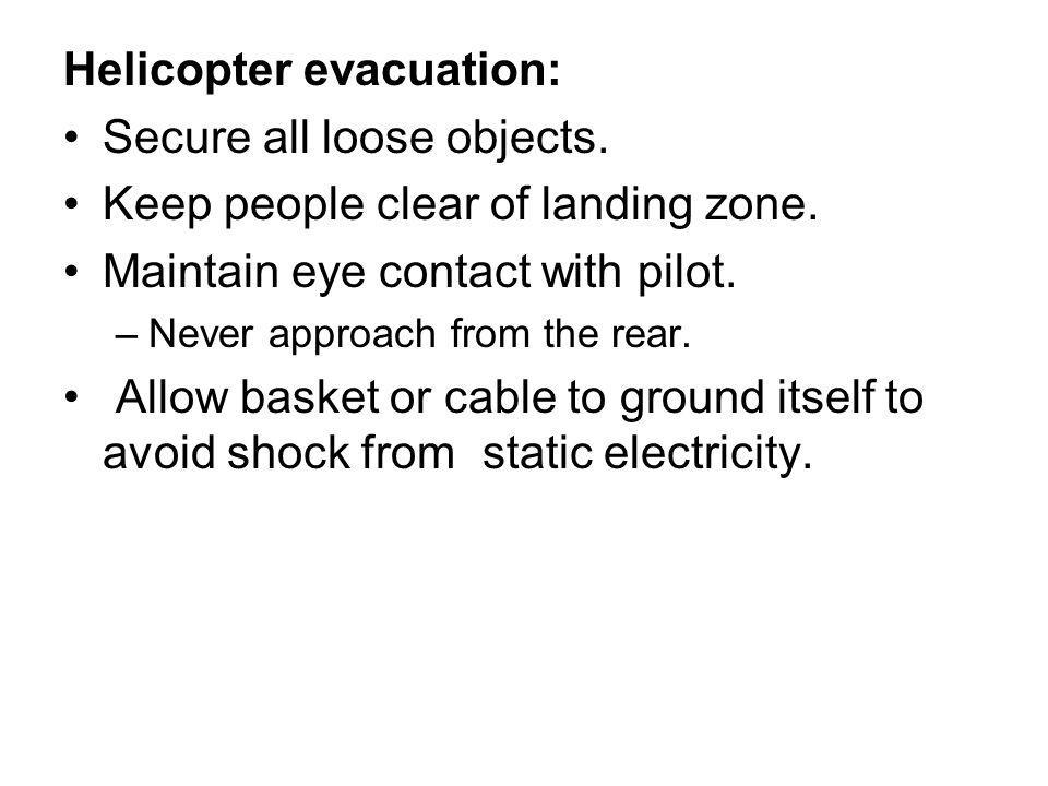 Helicopter evacuation: Secure all loose objects. Keep people clear of landing zone.