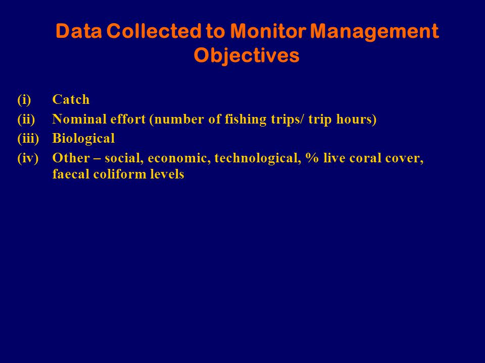 Data Collected to Monitor Management Objectives (i)Catch (ii)Nominal effort (number of fishing trips/ trip hours) (iii)Biological (iv)Other – social, economic, technological, % live coral cover, faecal coliform levels
