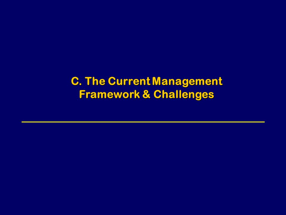 C. The Current Management Framework & Challenges