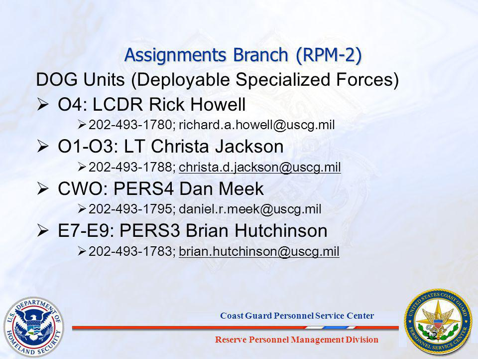 Reserve Personnel Management Division Coast Guard Personnel Service Center 12 DOG Units (Deployable Specialized Forces) O4: LCDR Rick Howell 202-493-1780; richard.a.howell@uscg.mil O1-O3: LT Christa Jackson 202-493-1788; christa.d.jackson@uscg.milchrista.d.jackson@uscg.mil CWO: PERS4 Dan Meek 202-493-1795; daniel.r.meek@uscg.mil E7-E9: PERS3 Brian Hutchinson 202-493-1783; brian.hutchinson@uscg.milbrian.hutchinson@uscg.mil Assignments Branch (RPM-2)