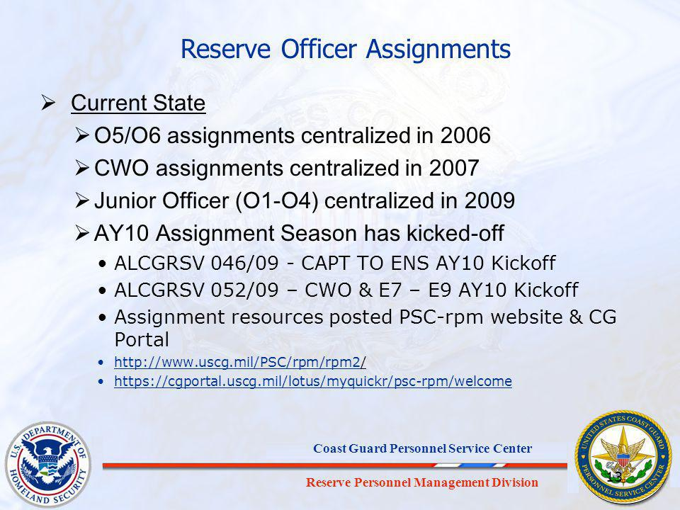Reserve Personnel Management Division Coast Guard Personnel Service Center 13 Current State O5/O6 assignments centralized in 2006 CWO assignments centralized in 2007 Junior Officer (O1-O4) centralized in 2009 AY10 Assignment Season has kicked-off ALCGRSV 046/09 - CAPT TO ENS AY10 Kickoff ALCGRSV 052/09 – CWO & E7 – E9 AY10 Kickoff Assignment resources posted PSC-rpm website & CG Portal http://www.uscg.mil/PSC/rpm/rpm2// https://cgportal.uscg.mil/lotus/myquickr/psc-rpm/welcome Reserve Officer Assignments