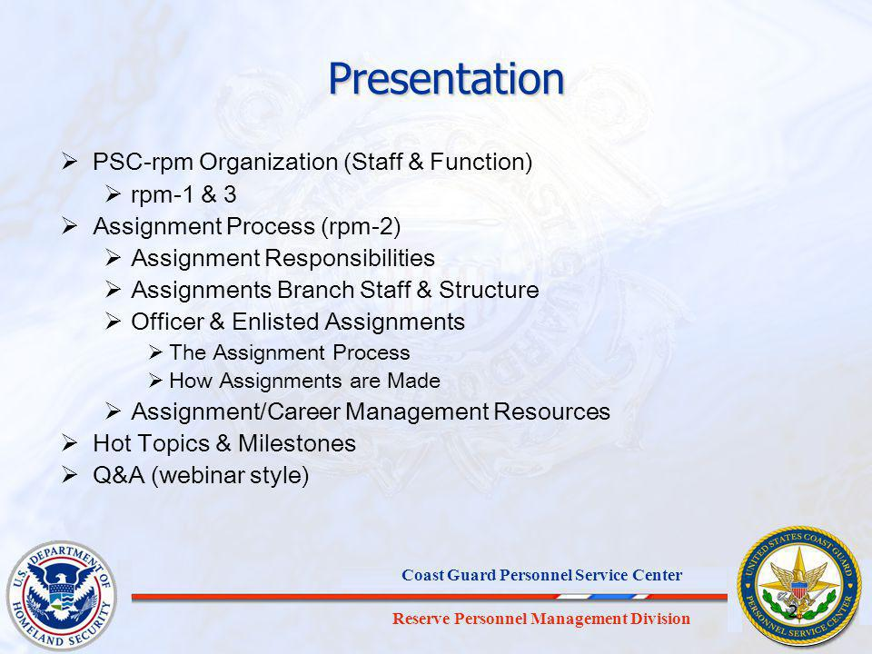 Reserve Personnel Management Division Coast Guard Personnel Service Center 2 Presentation PSC-rpm Organization (Staff & Function) rpm-1 & 3 Assignment Process (rpm-2) Assignment Responsibilities Assignments Branch Staff & Structure Officer & Enlisted Assignments The Assignment Process How Assignments are Made Assignment/Career Management Resources Hot Topics & Milestones Q&A (webinar style)