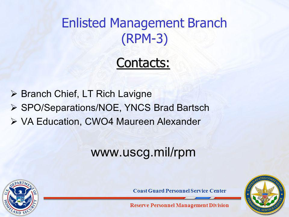 Reserve Personnel Management Division Coast Guard Personnel Service Center 5 Enlisted Management Branch (RPM-3) Contacts: Branch Chief, LT Rich Lavigne SPO/Separations/NOE, YNCS Brad Bartsch VA Education, CWO4 Maureen Alexander www.uscg.mil/rpm