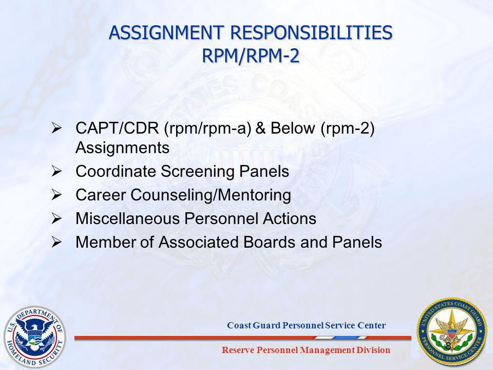 Reserve Personnel Management Division Coast Guard Personnel Service Center 8 ASSIGNMENT RESPONSIBILITIES RPM/RPM-2 CAPT/CDR (rpm/rpm-a) & Below (rpm-2) Assignments Coordinate Screening Panels Career Counseling/Mentoring Miscellaneous Personnel Actions Member of Associated Boards and Panels