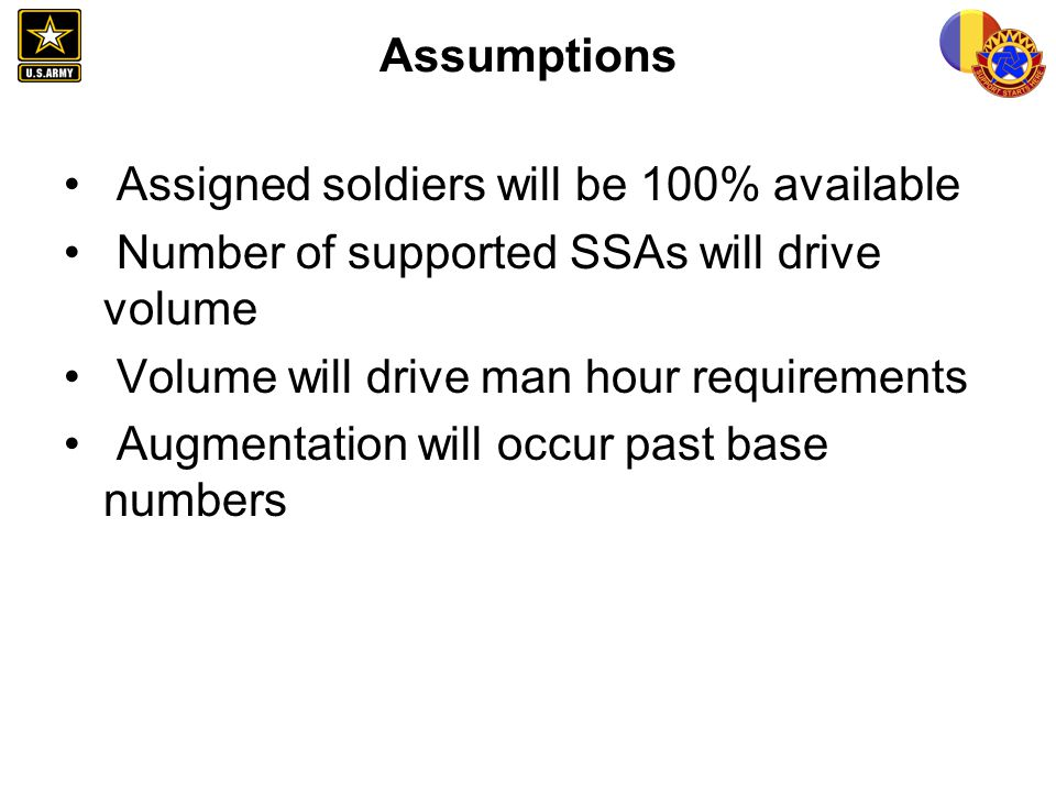 Assumptions Assigned soldiers will be 100% available Number of supported SSAs will drive volume Volume will drive man hour requirements Augmentation w