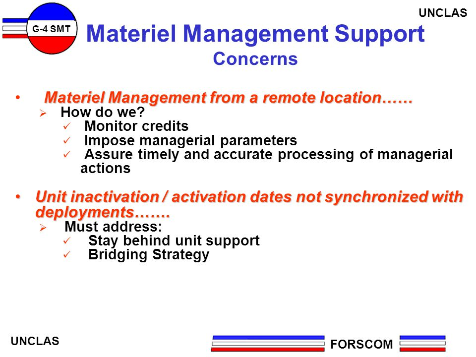 FORSCOM G-4 SMT UNCLAS Materiel Management Support Concerns Materiel Management from a remote location…… How do we? Monitor credits Impose managerial