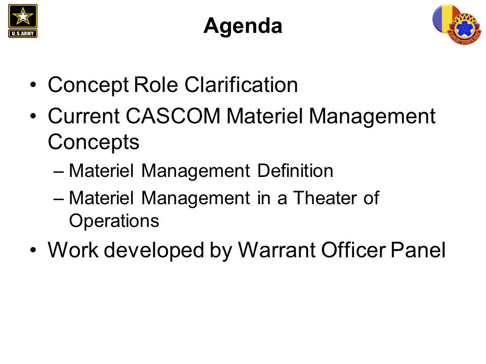 Agenda Concept Role Clarification Current CASCOM Materiel Management Concepts –Materiel Management Definition –Materiel Management in a Theater of Ope