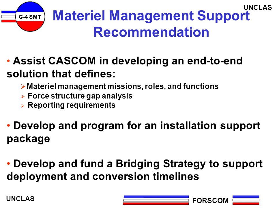 FORSCOM G-4 SMT UNCLAS Materiel Management Support Recommendation Assist CASCOM in developing an end-to-end solution that defines: Materiel management