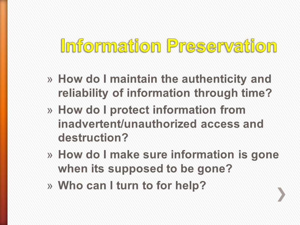 »How do I maintain the authenticity and reliability of information through time? »How do I protect information from inadvertent/unauthorized access an