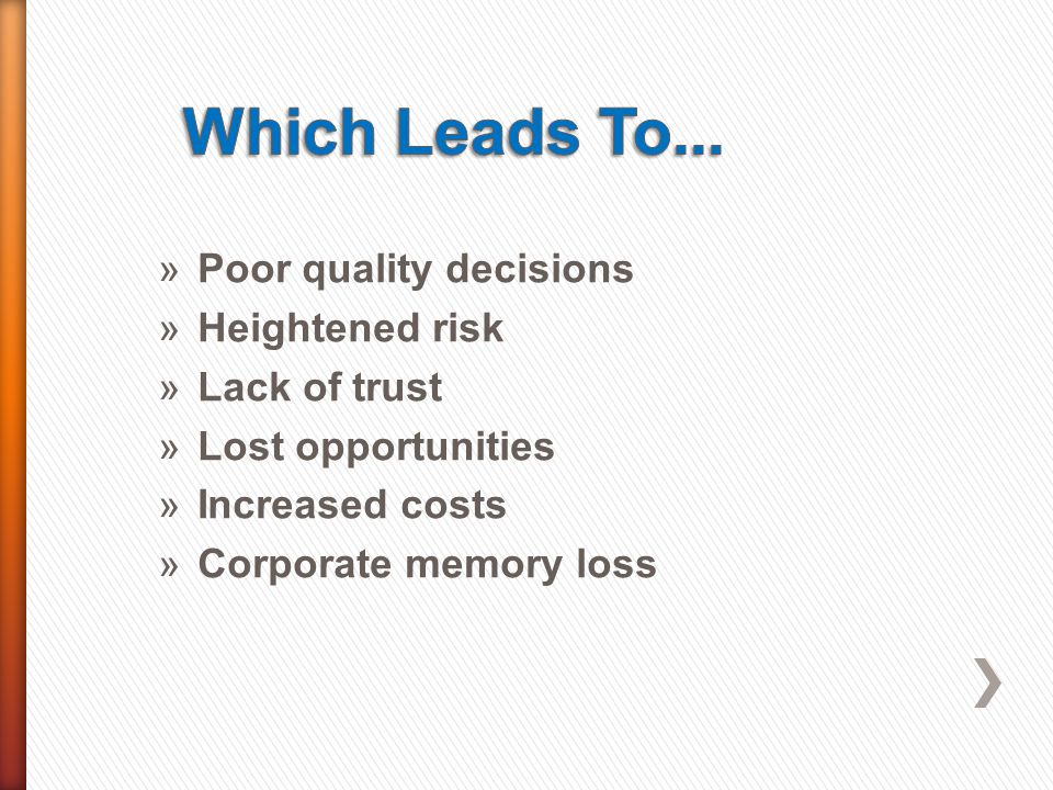 »Poor quality decisions »Heightened risk »Lack of trust »Lost opportunities »Increased costs »Corporate memory loss