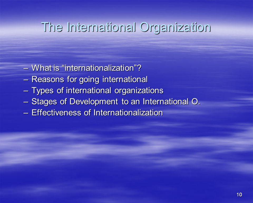 10 The International Organization –What is internationalization? –Reasons for going international –Types of international organizations –Stages of Dev