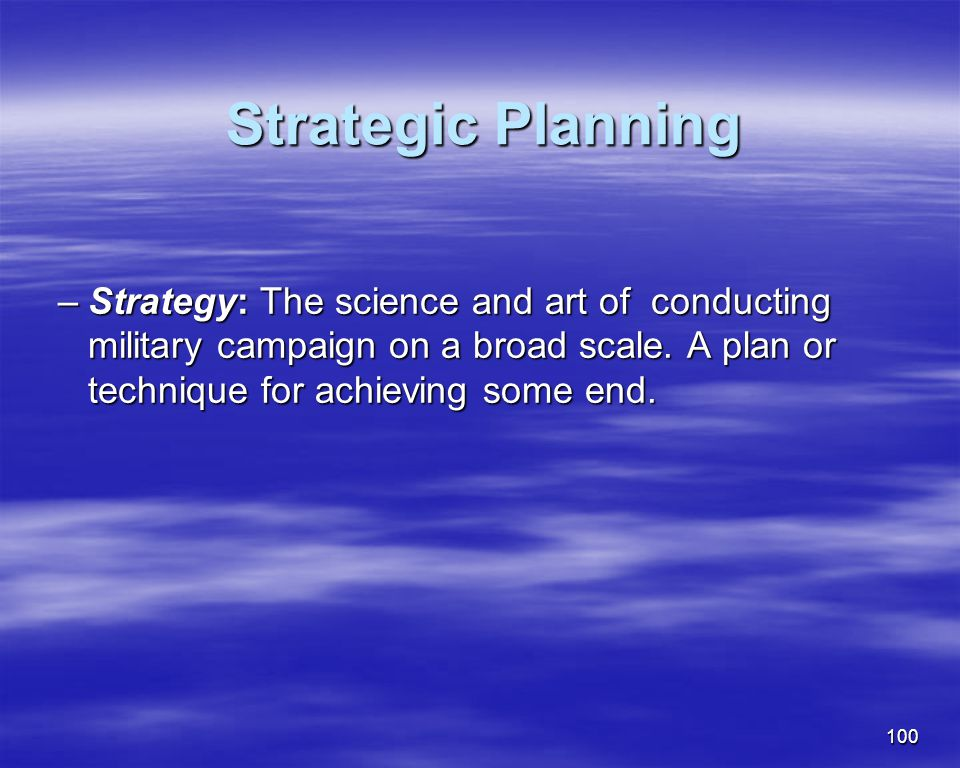 100 Strategic Planning Strategic Planning –Strategy: The science and art of conducting military campaign on a broad scale. A plan or technique for ach