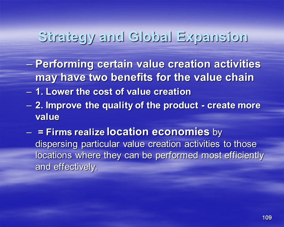 109 Strategy and Global Expansion Strategy and Global Expansion –Performing certain value creation activities may have two benefits for the value chai