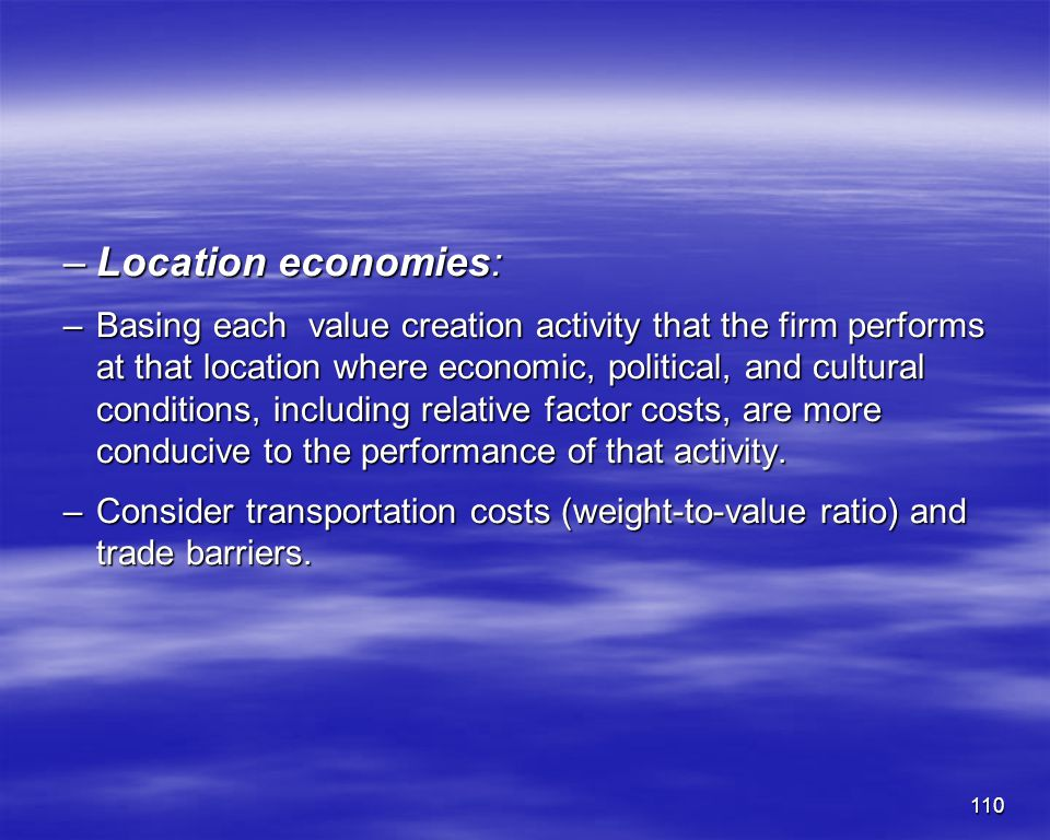 110 –Location economies: –Basing each value creation activity that the firm performs at that location where economic, political, and cultural conditio