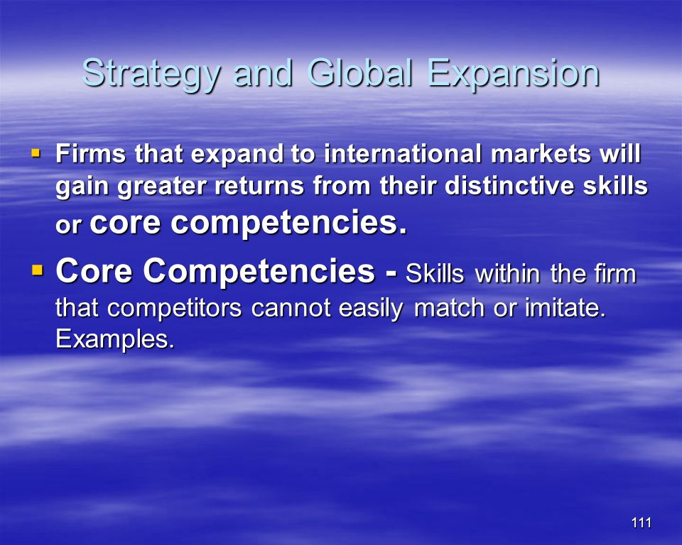 111 Strategy and Global Expansion Firms that expand to international markets will gain greater returns from their distinctive skills or core competenc