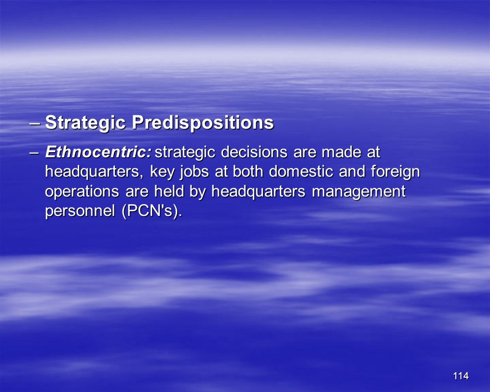 114 –Strategic Predispositions –Ethnocentric: strategic decisions are made at headquarters, key jobs at both domestic and foreign operations are held