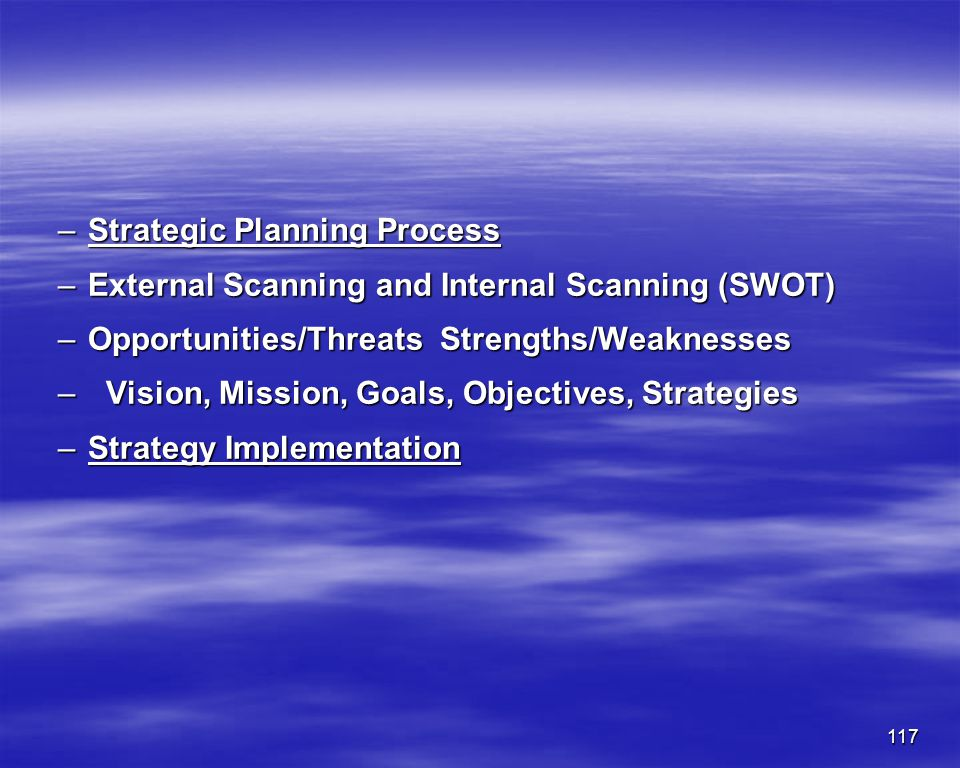 117 –Strategic Planning Process –External Scanning and Internal Scanning (SWOT) –Opportunities/Threats Strengths/Weaknesses –Vision, Mission, Goals, O
