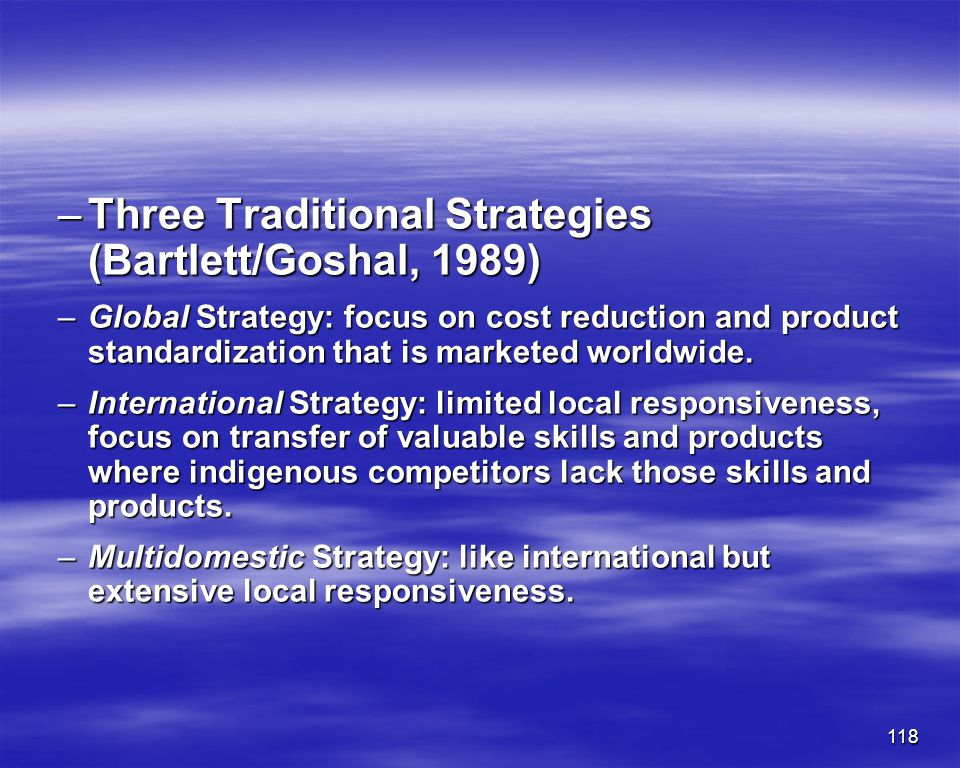 118 –Three Traditional Strategies (Bartlett/Goshal, 1989) –Global Strategy: focus on cost reduction and product standardization that is marketed world