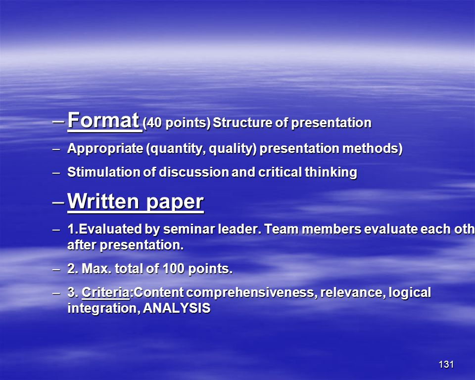 131 –Format (40 points) Structure of presentation –Appropriate (quantity, quality) presentation methods) –Stimulation of discussion and critical think