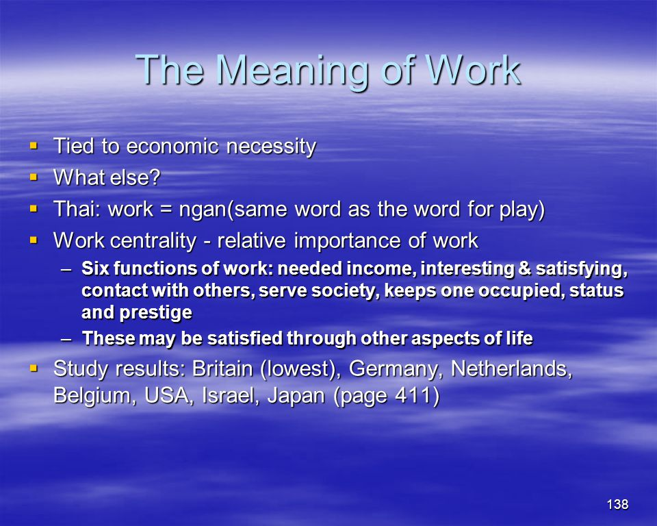 138 The Meaning of Work Tied to economic necessity Tied to economic necessity What else? What else? Thai: work = ngan(same word as the word for play)