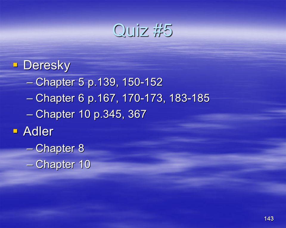 143 Quiz #5 Deresky Deresky –Chapter 5 p.139, 150-152 –Chapter 6 p.167, 170-173, 183-185 –Chapter 10 p.345, 367 Adler Adler –Chapter 8 –Chapter 10