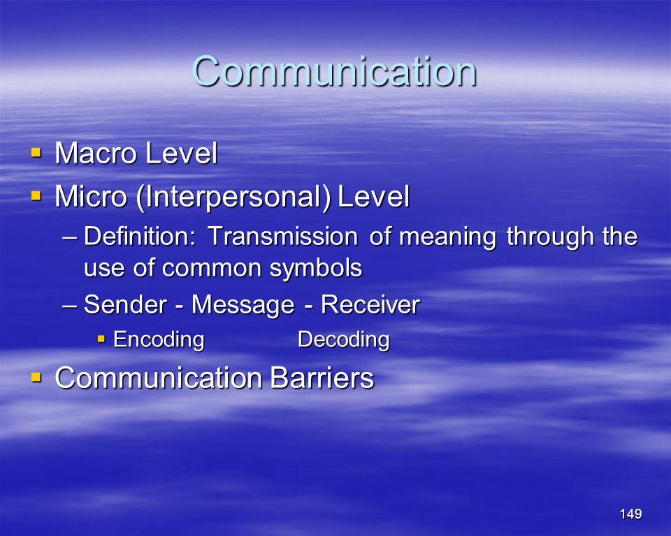 149 Communication Macro Level Macro Level Micro (Interpersonal) Level Micro (Interpersonal) Level –Definition: Transmission of meaning through the use